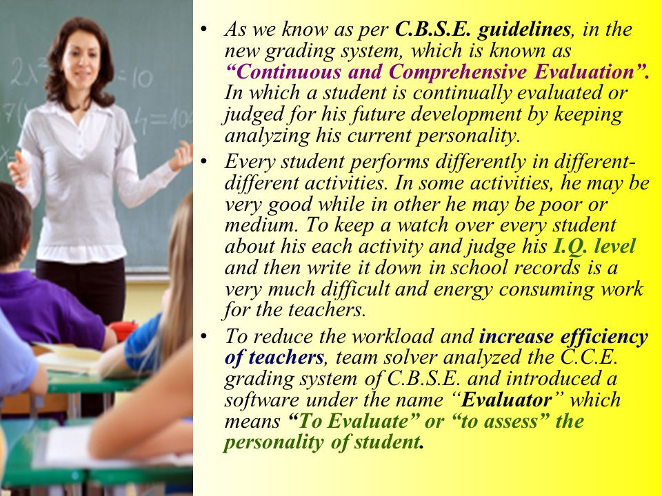 "As we know as per C.B.S.E. guidelines, in the new grading system, which is known as ""Continuous and Comprehensive Evaluation"". In which a student is c"