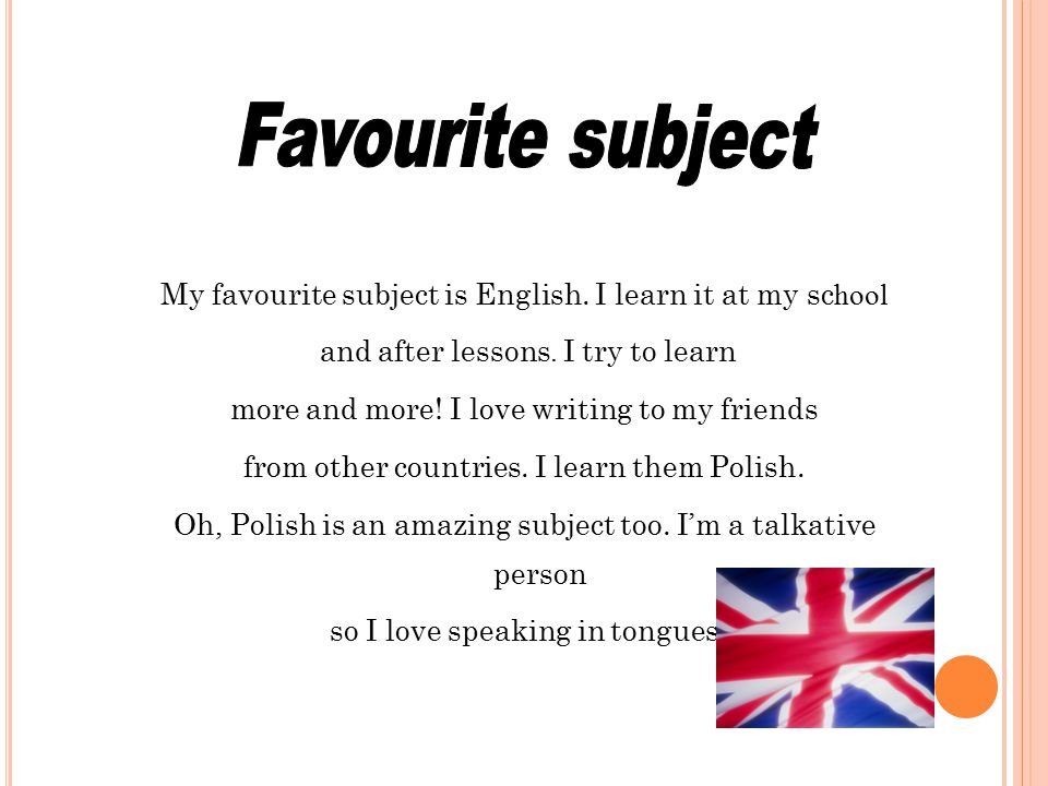 My favourite subject is English. I learn it at my sc hool and after lessons. I try to learn more and more! I love writing to my friends from other cou