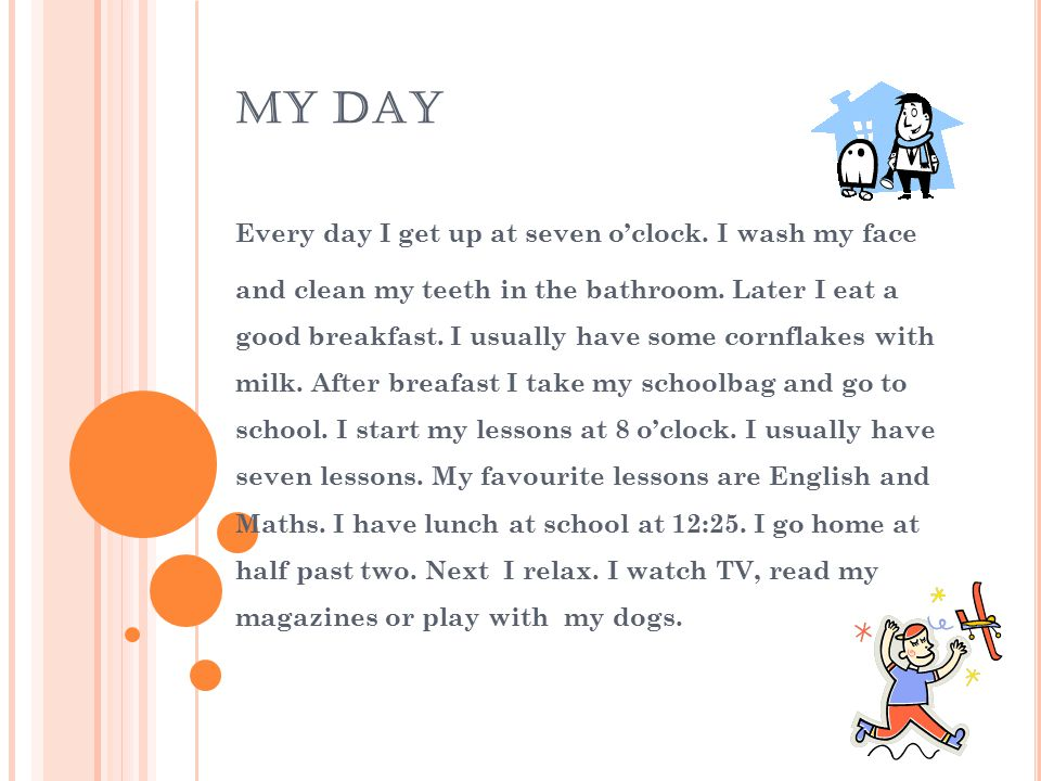 MY DAY Every day I get up at seven o'clock. I wash my face and clean my teeth in the bathroom. Later I eat a good breakfast. I usually have some cornf