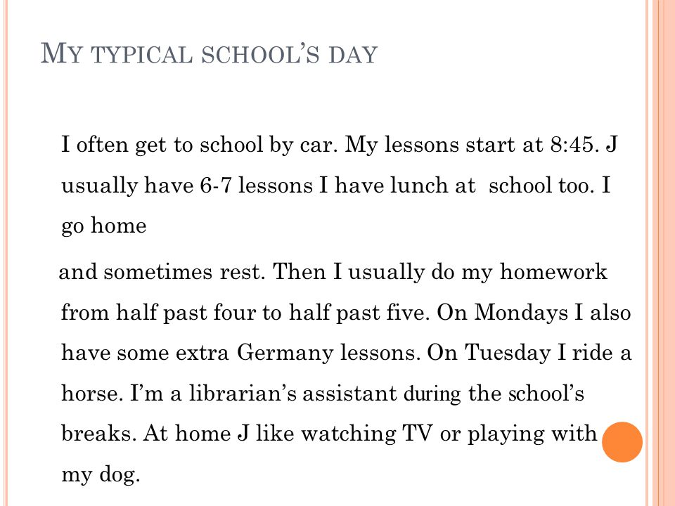 M Y TYPICAL SCHOOL ' S DAY I often get to school by car. My lessons start at 8:45. J usually have 6-7 lessons I have lunch at school too. I go home an