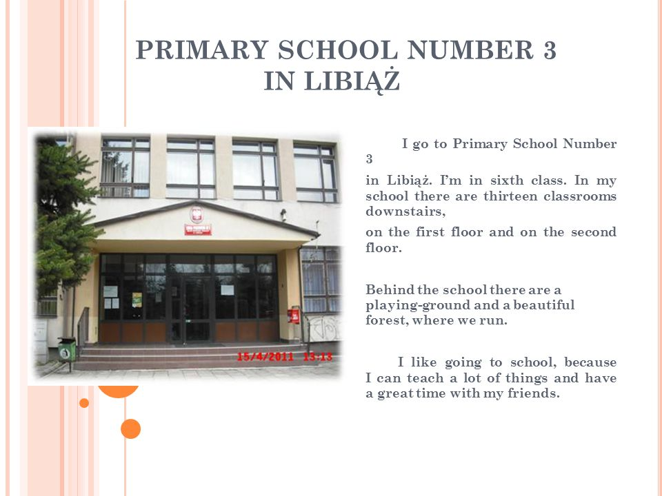 PRIMARY SCHOOL NUMBER 3 IN LIBIĄŻ I go to Primary School Number 3 in Libiąż. I'm in sixth class. In my school there are thirteen classrooms downstairs