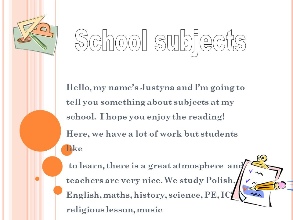 Hello, my name's Justyna and I'm going to tell you something about subjects at my school. I hope you enjoy the reading! Here, we have a lot of work bu