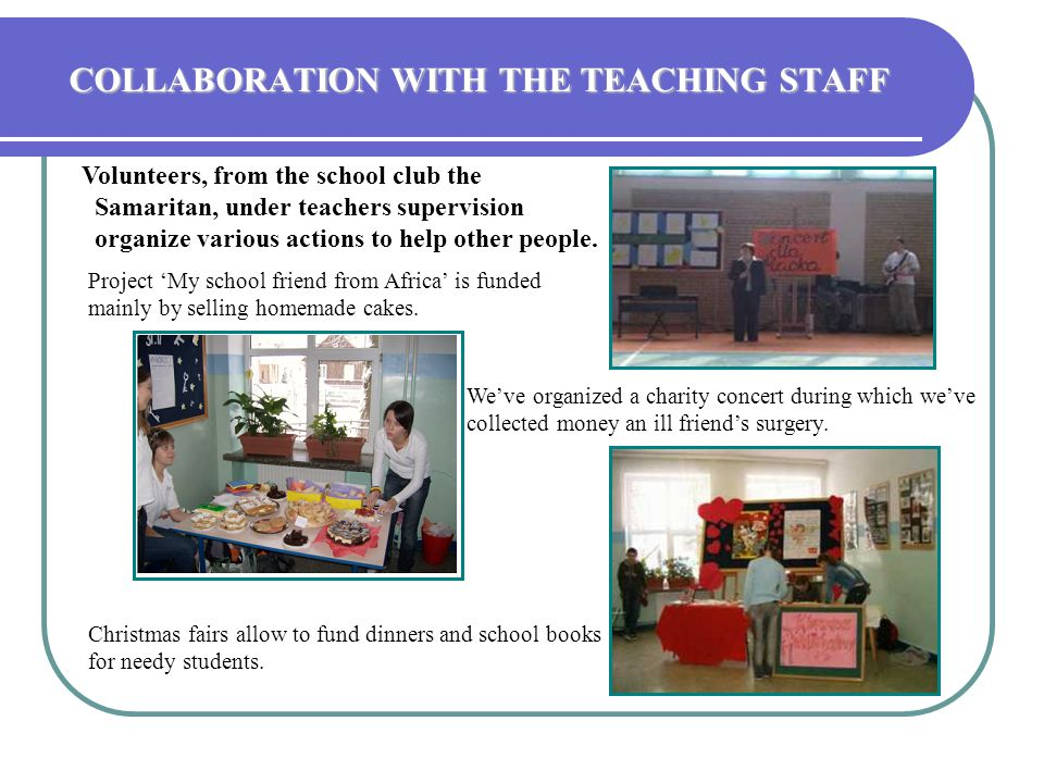 COLLABORATION WITH THE TEACHING STAFF Volunteers, from the school club the Samaritan, under teachers supervision organize various actions to help other people.