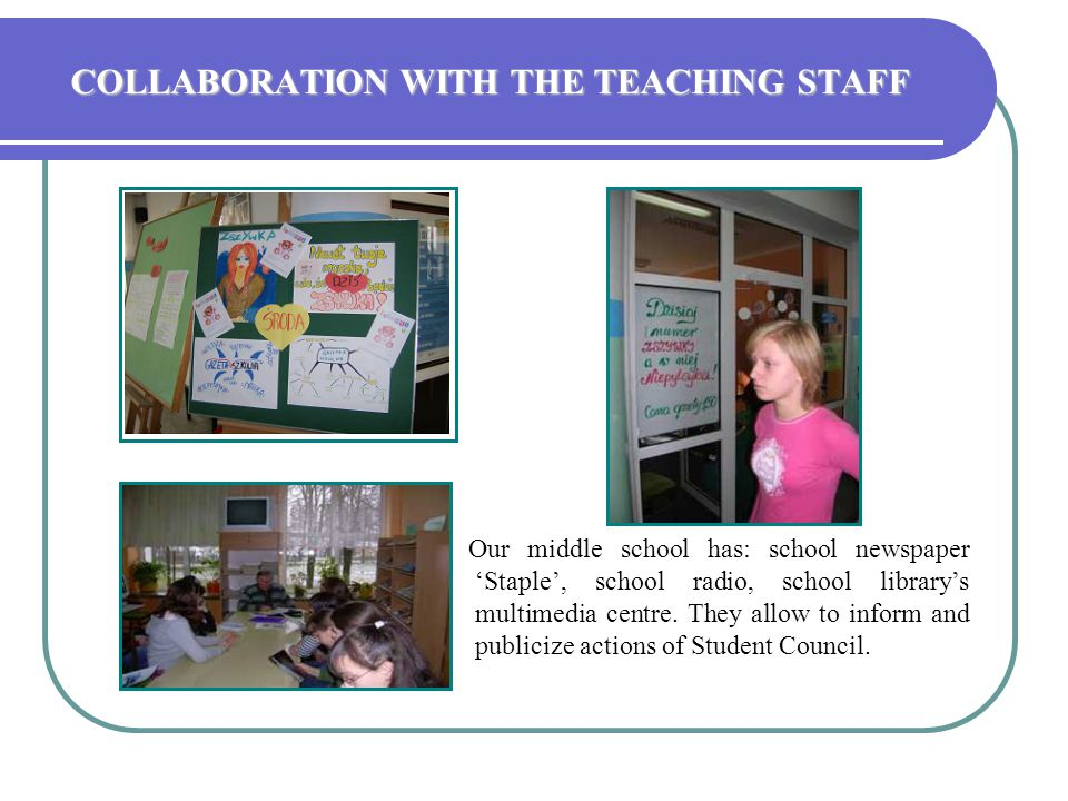 COLLABORATION WITH THE TEACHING STAFF Our middle school has: school newspaper 'Staple', school radio, school library's multimedia centre. They allow t