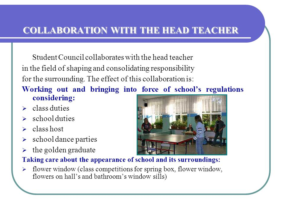COLLABORATION WITH THE HEAD TEACHER Student Council collaborates with the head teacher in the field of shaping and consolidating responsibility for the surrounding.