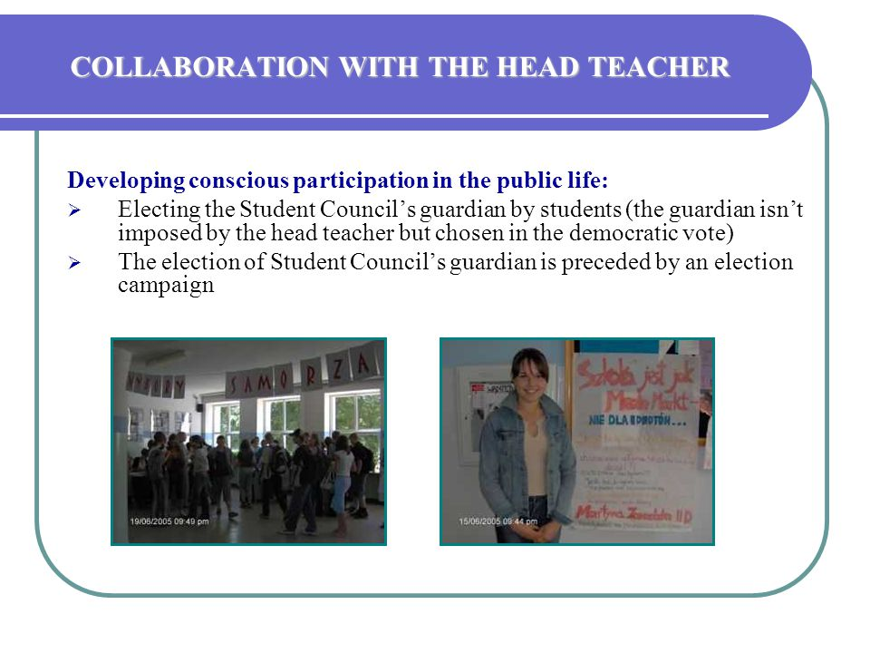 COLLABORATION WITH THE HEAD TEACHER Developing conscious participation in the public life:  Electing the Student Council's guardian by students (the guardian isn't imposed by the head teacher but chosen in the democratic vote)  The election of Student Council's guardian is preceded by an election campaign