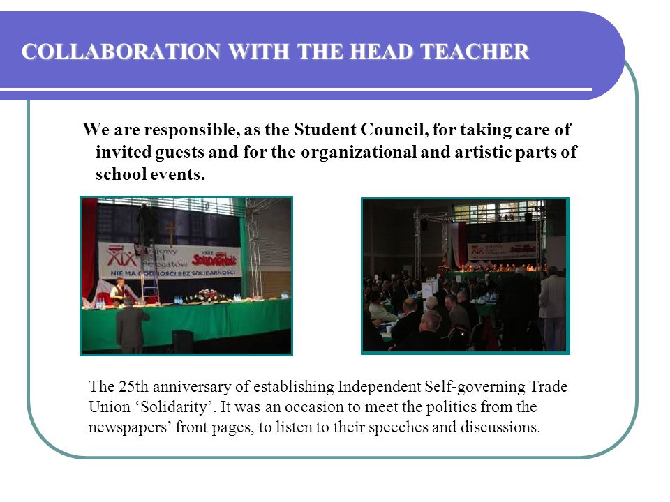 COLLABORATION WITH THE HEAD TEACHER We are responsible, as the Student Council, for taking care of invited guests and for the organizational and artistic parts of school events.