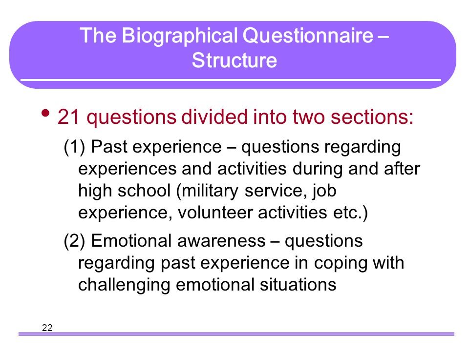 22 The Biographical Questionnaire – Structure 21 questions divided into two sections: (1) Past experience – questions regarding experiences and activi