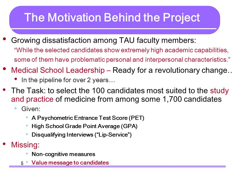 5 The Motivation Behind the Project Growing dissatisfaction among TAU faculty members: While the selected candidates show extremely high academic capabilities, some of them have problematic personal and interpersonal characteristics. Medical School Leadership – Ready for a revolutionary change… In the pipeline for over 2 years… The Task: to select the 100 candidates most suited to the study and practice of medicine from among some 1,700 candidates Given: A Psychometric Entrance Test Score (PET) High School Grade Point Average (GPA) Disqualifying Interviews ( Lip-Service ) Missing: Non-cognitive measures Value message to candidates