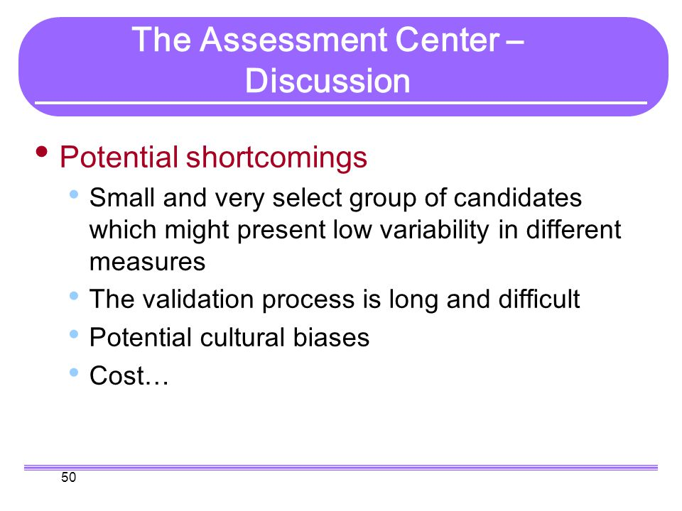 50 Potential shortcomings Small and very select group of candidates which might present low variability in different measures The validation process is long and difficult Potential cultural biases Cost… The Assessment Center – Discussion