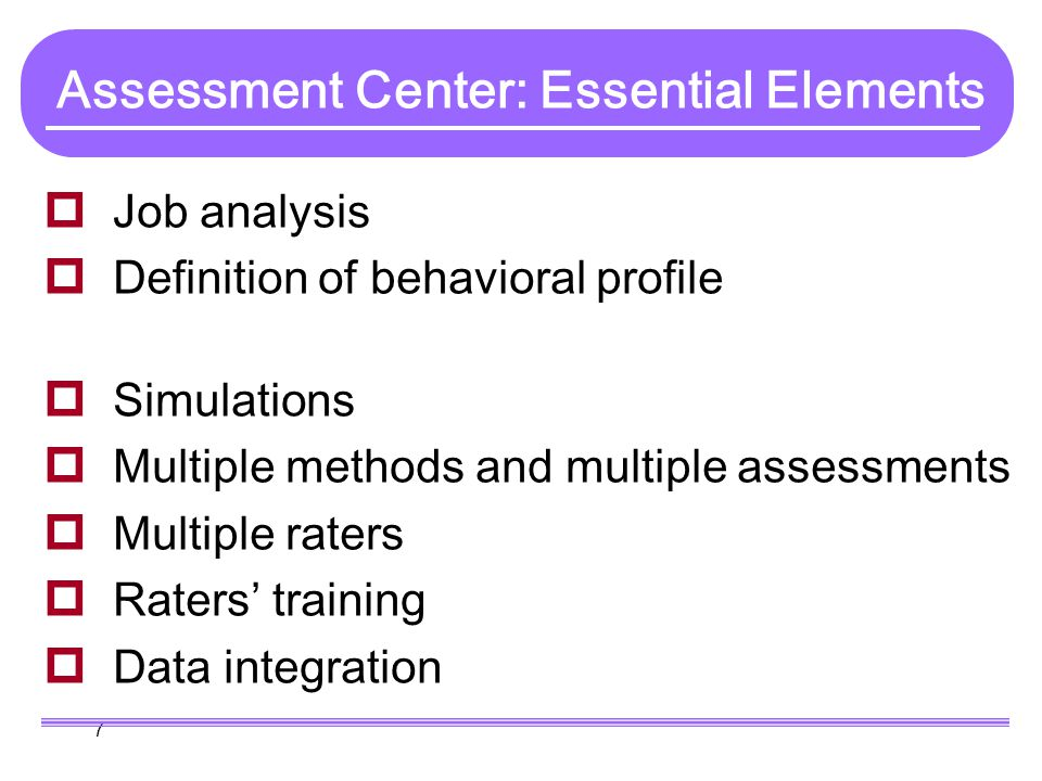 7 Assessment Center: Essential Elements  Job analysis  Definition of behavioral profile  Simulations  Multiple methods and multiple assessments 
