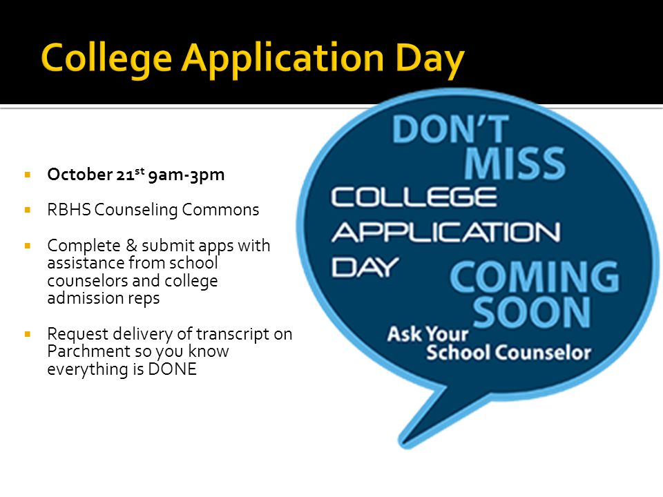  October 21 st 9am-3pm  RBHS Counseling Commons  Complete & submit apps with assistance from school counselors and college admission reps  Request delivery of transcript on Parchment so you know everything is DONE