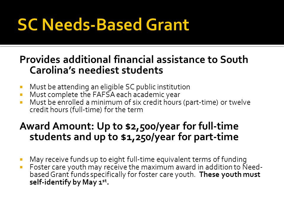 Provides additional financial assistance to South Carolina's neediest students  Must be attending an eligible SC public institution  Must complete the FAFSA each academic year  Must be enrolled a minimum of six credit hours (part-time) or twelve credit hours (full-time) for the term Award Amount: Up to $2,500/year for full-time students and up to $1,250/year for part-time  May receive funds up to eight full-time equivalent terms of funding  Foster care youth may receive the maximum award in addition to Need- based Grant funds specifically for foster care youth.