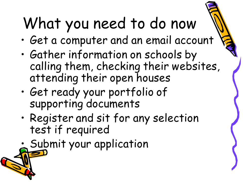 What you need to do now Get a computer and an email account Gather information on schools by calling them, checking their websites, attending their op