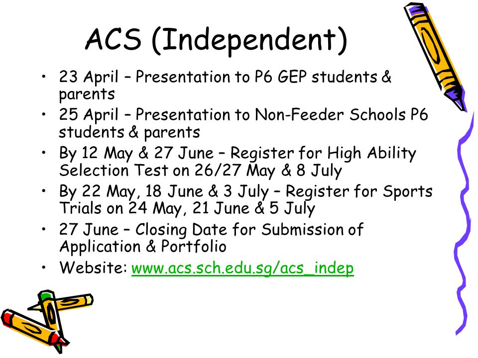 ACS (Independent) 23 April – Presentation to P6 GEP students & parents 25 April – Presentation to Non-Feeder Schools P6 students & parents By 12 May &
