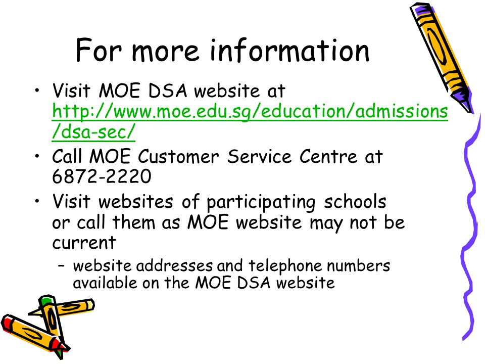 For more information Visit MOE DSA website at http://www.moe.edu.sg/education/admissions /dsa-sec/ http://www.moe.edu.sg/education/admissions /dsa-sec/ Call MOE Customer Service Centre at 6872-2220 Visit websites of participating schools or call them as MOE website may not be current –website addresses and telephone numbers available on the MOE DSA website