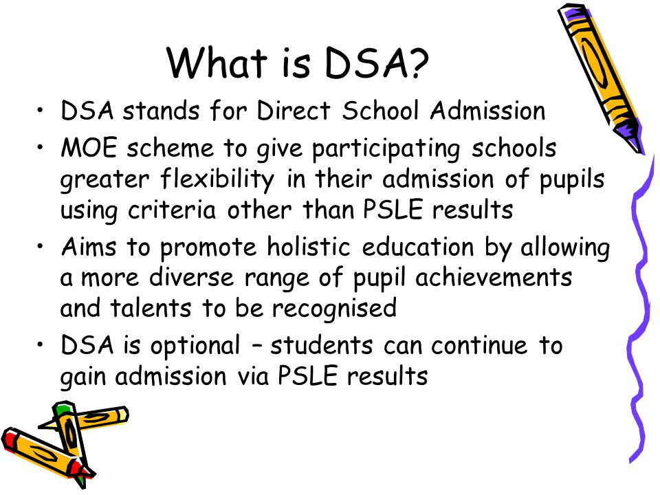 What is DSA? DSA stands for Direct School Admission MOE scheme to give participating schools greater flexibility in their admission of pupils using cr