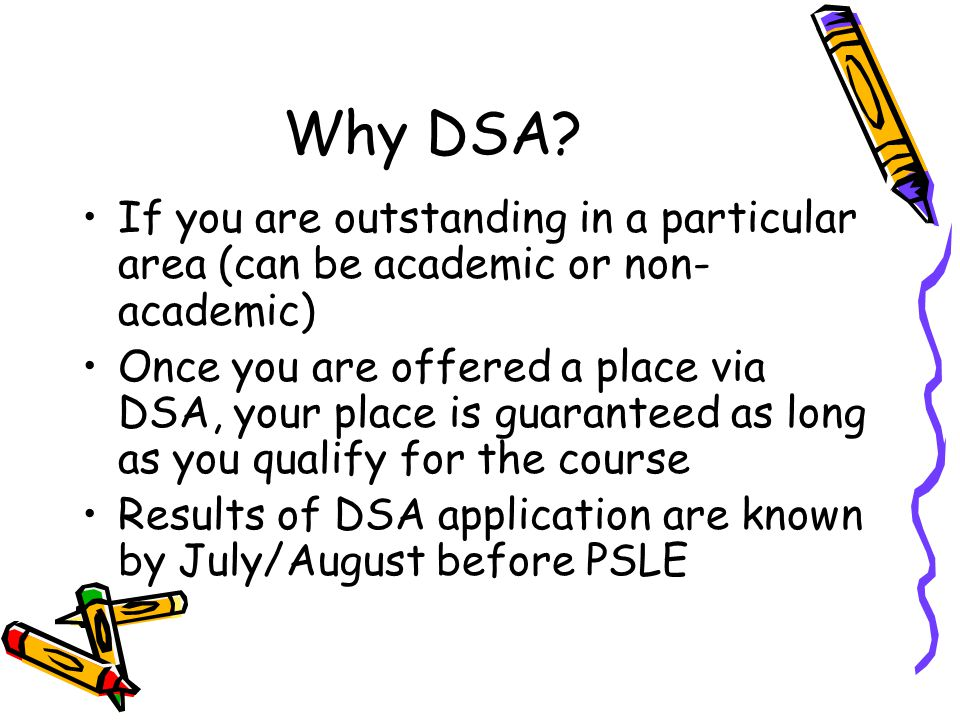Why DSA? If you are outstanding in a particular area (can be academic or non- academic) Once you are offered a place via DSA, your place is guaranteed