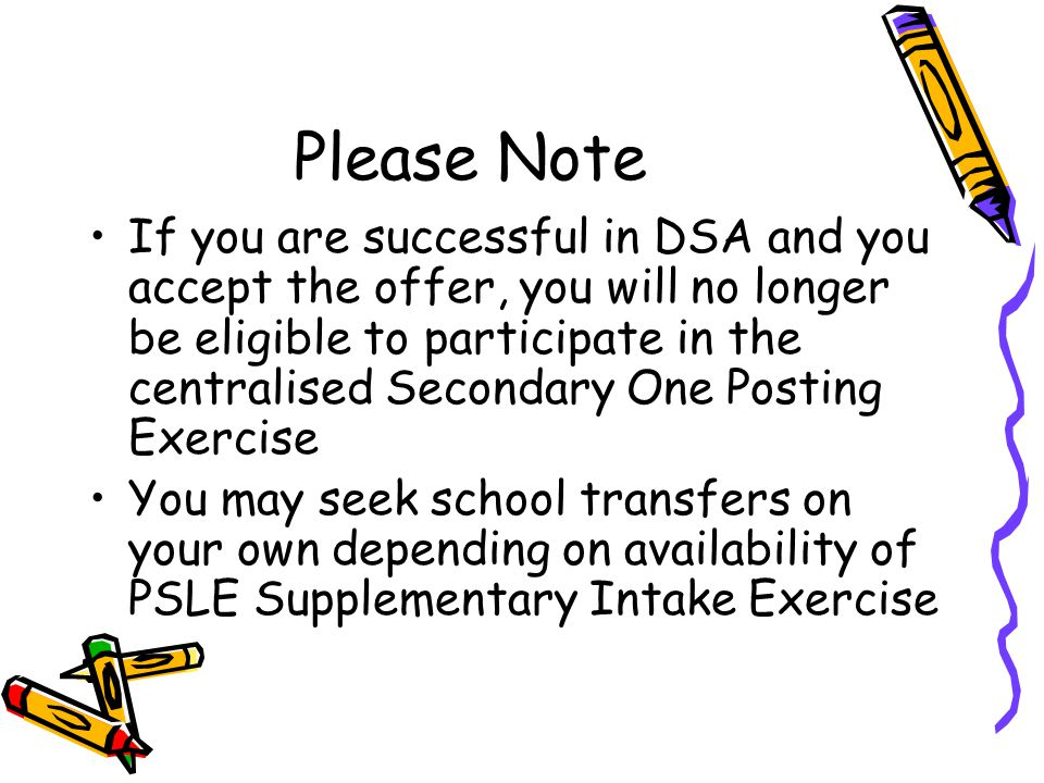 Please Note If you are successful in DSA and you accept the offer, you will no longer be eligible to participate in the centralised Secondary One Post