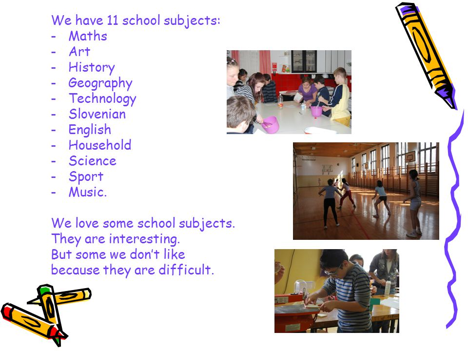 We have 11 school subjects: -Maths -Art -History -Geography -Technology -Slovenian -English -Household -Science -Sport -Music.