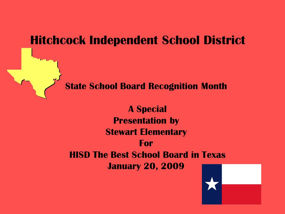 Hitchcock Independent School District State School Board Recognition Month A Special Presentation by Stewart Elementary For HISD The Best School Board in Texas January 20, 2009
