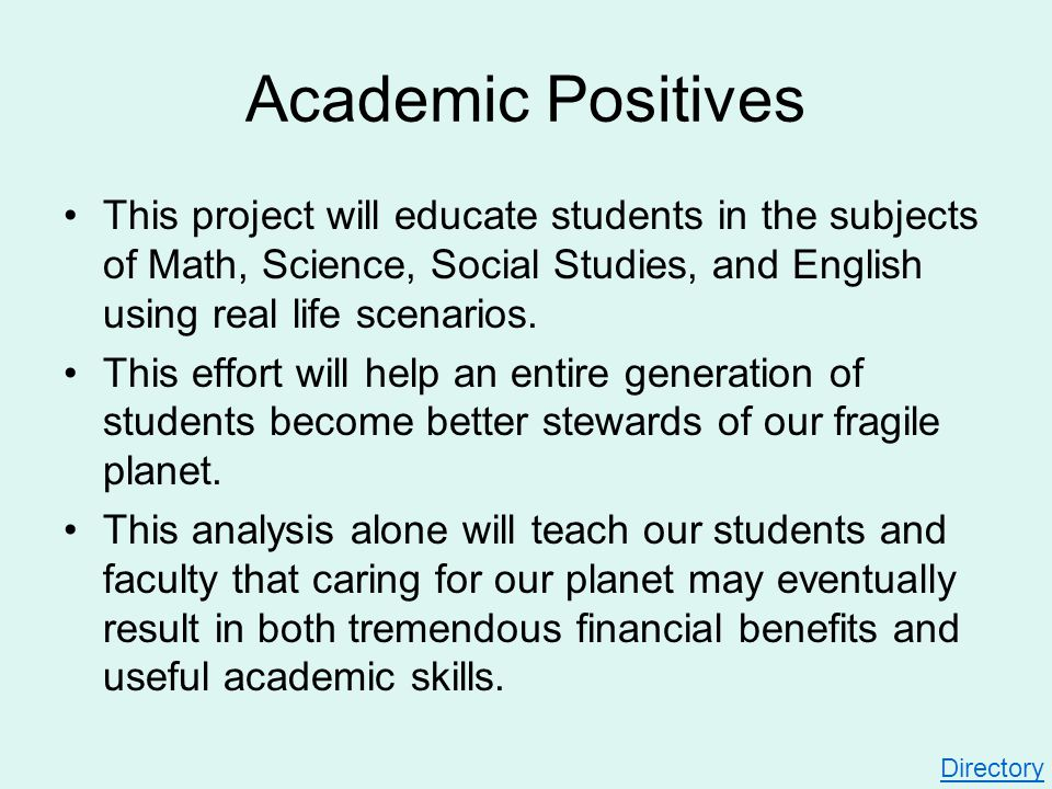 Academic Positives This project will educate students in the subjects of Math, Science, Social Studies, and English using real life scenarios. This ef