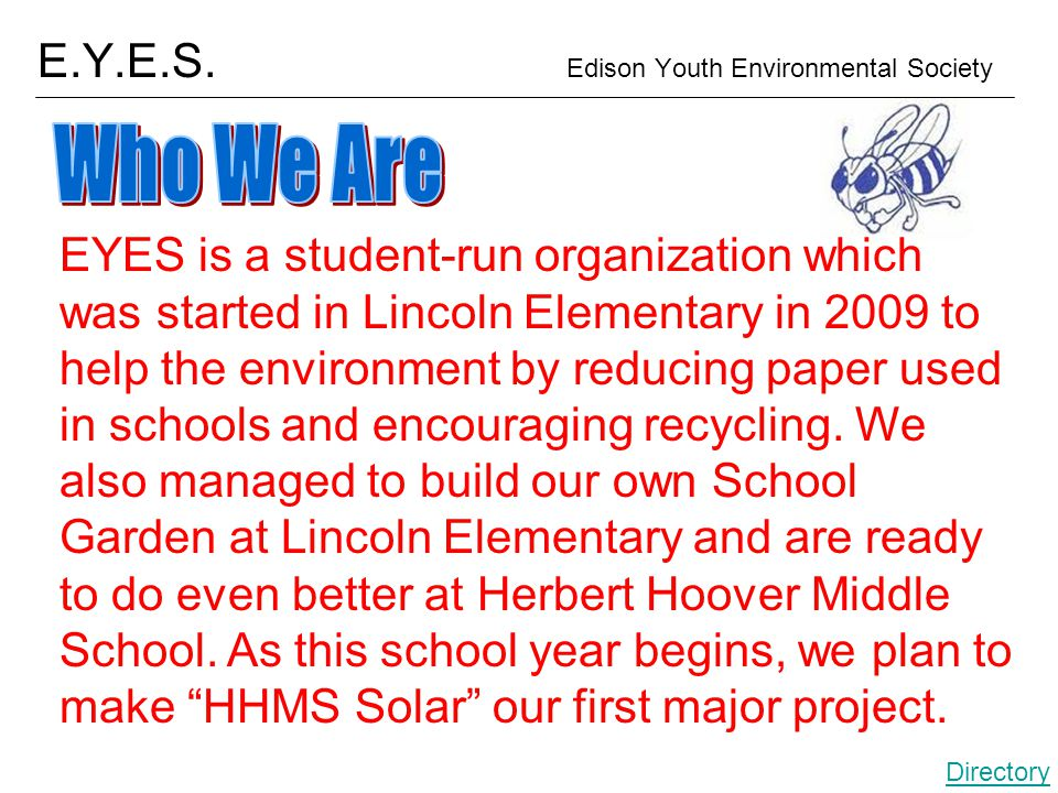 E.Y.E.S. Edison Youth Environmental Society EYES is a student-run organization which was started in Lincoln Elementary in 2009 to help the environment
