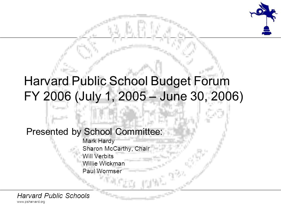 Harvard Public Schools www.psharvard.org Harvard Public School Budget Forum FY 2006 (July 1, 2005 – June 30, 2006) Presented by School Committee: Mark Hardy Sharon McCarthy, Chair Will Verbits Willie Wickman Paul Wormser
