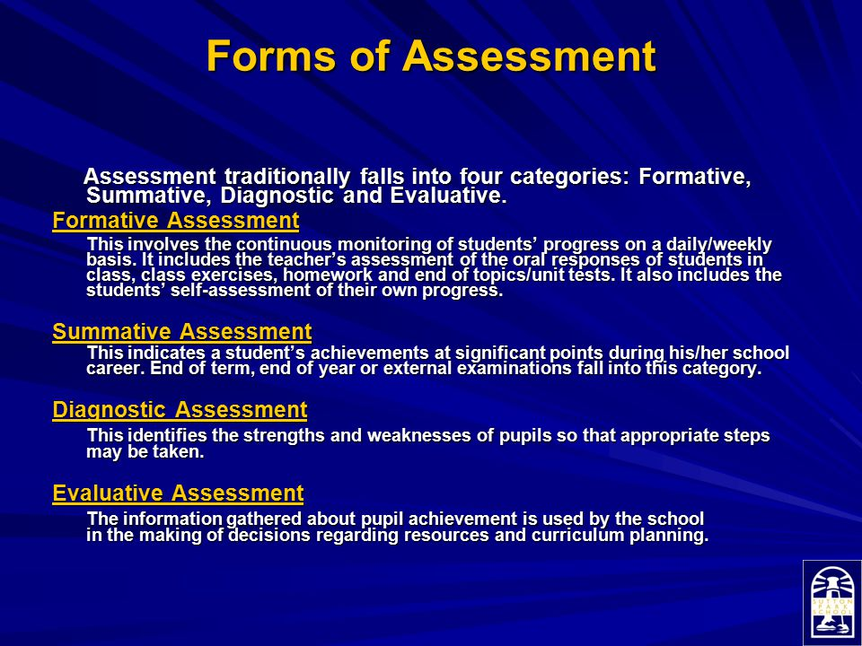 Forms of Assessment Forms of Assessment Assessment traditionally falls into four categories: Formative, Summative, Diagnostic and Evaluative. Assessme