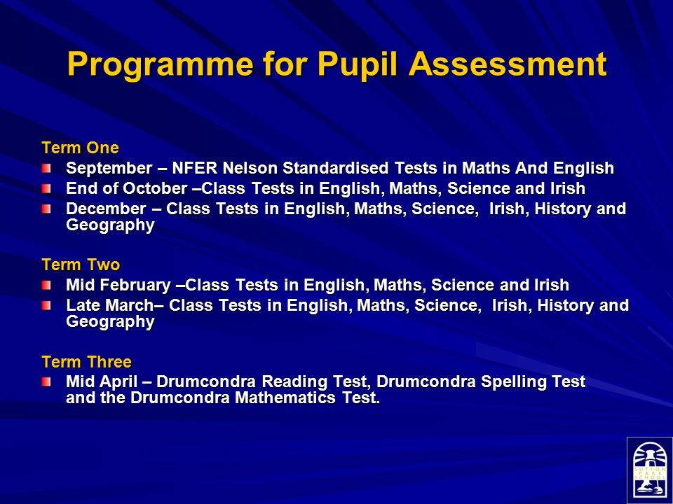 Programme for Pupil Assessment Term One September – NFER Nelson Standardised Tests in Maths And English End of October –Class Tests in English, Maths,