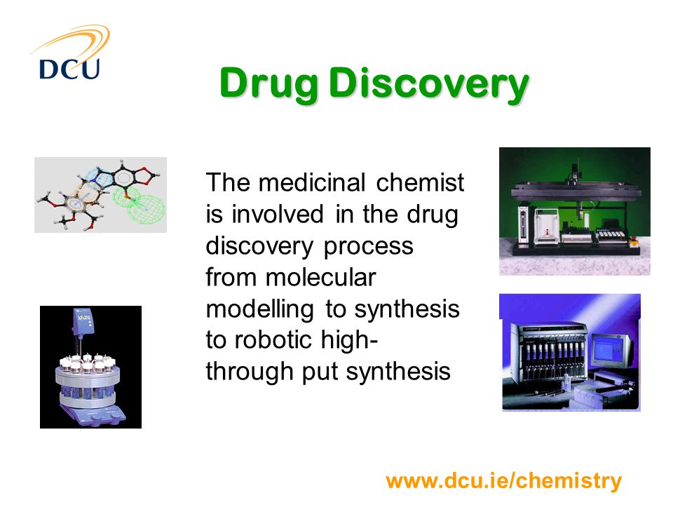 www.dcu.ie/chemistry Drug Discovery The medicinal chemist is involved in the drug discovery process from molecular modelling to synthesis to robotic high- through put synthesis