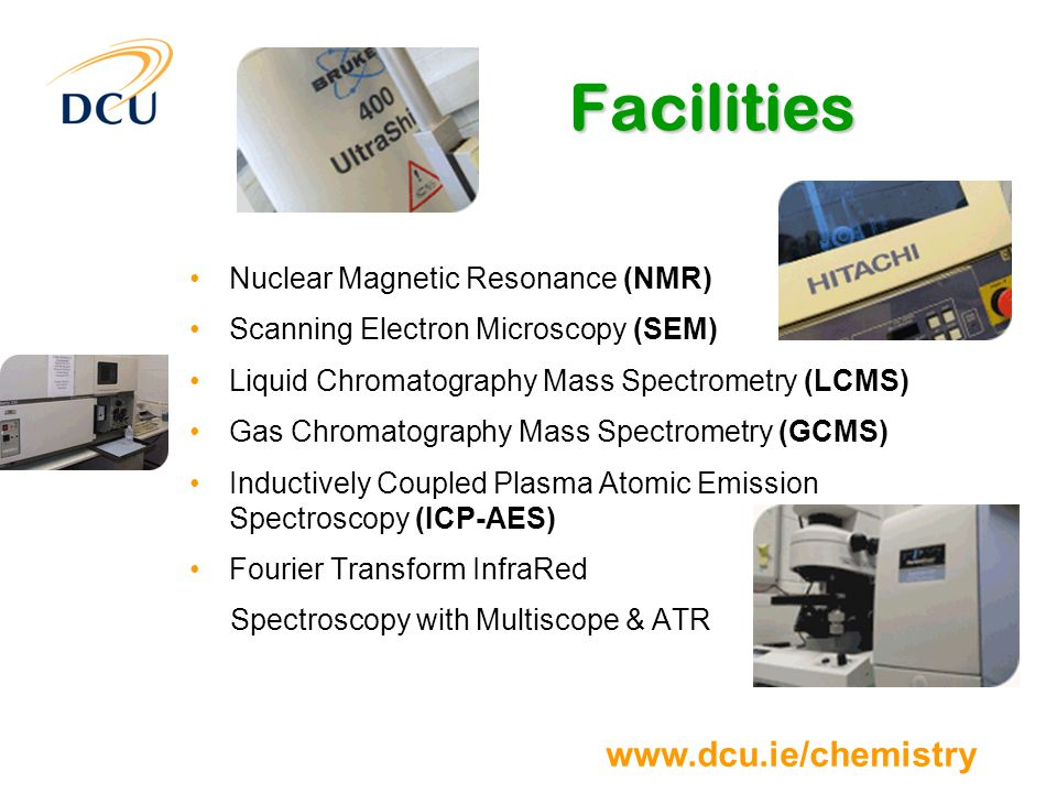 www.dcu.ie/chemistry Facilities Nuclear Magnetic Resonance (NMR) Scanning Electron Microscopy (SEM) Liquid Chromatography Mass Spectrometry (LCMS) Gas Chromatography Mass Spectrometry (GCMS) Inductively Coupled Plasma Atomic Emission Spectroscopy (ICP-AES) Fourier Transform InfraRed Spectroscopy with Multiscope & ATR
