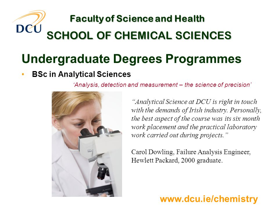 www.dcu.ie/chemistry Faculty of Science and Health SCHOOL OF CHEMICAL SCIENCES Undergraduate Degrees Programmes BSc in Analytical Sciences 'Analysis, detection and measurement – the science of precision' Analytical Science at DCU is right in touch with the demands of Irish industry.
