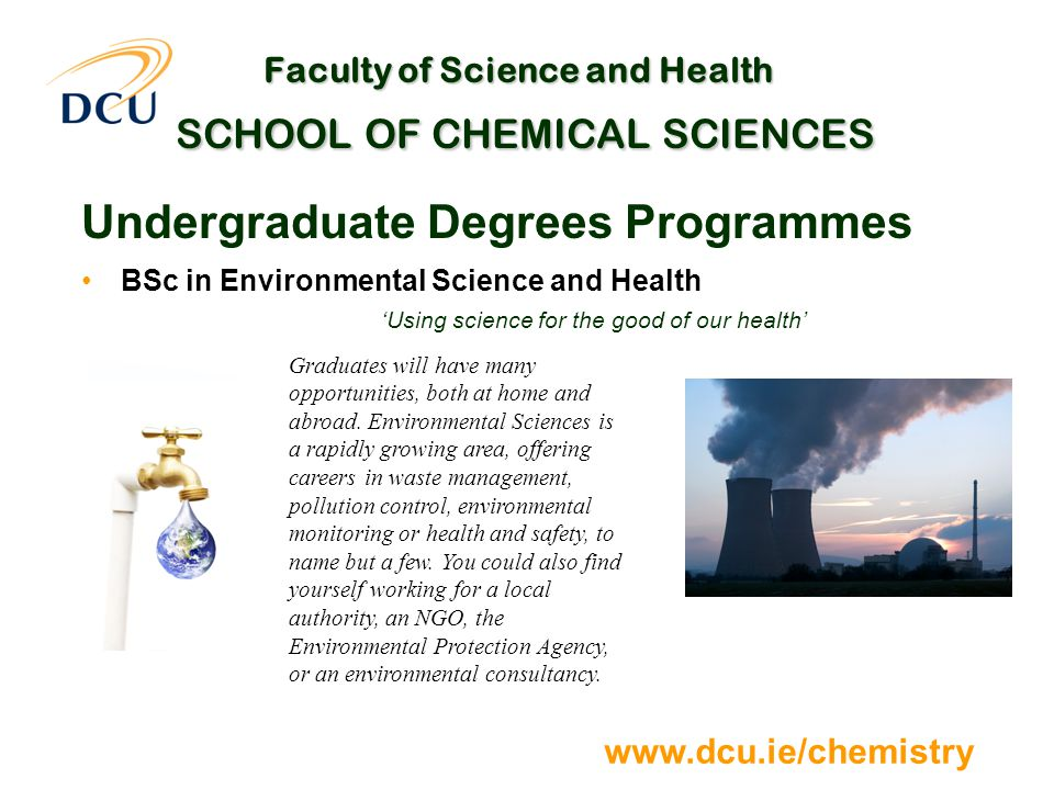 www.dcu.ie/chemistry Faculty of Science and Health SCHOOL OF CHEMICAL SCIENCES Undergraduate Degrees Programmes BSc in Environmental Science and Health 'Using science for the good of our health' Graduates will have many opportunities, both at home and abroad.