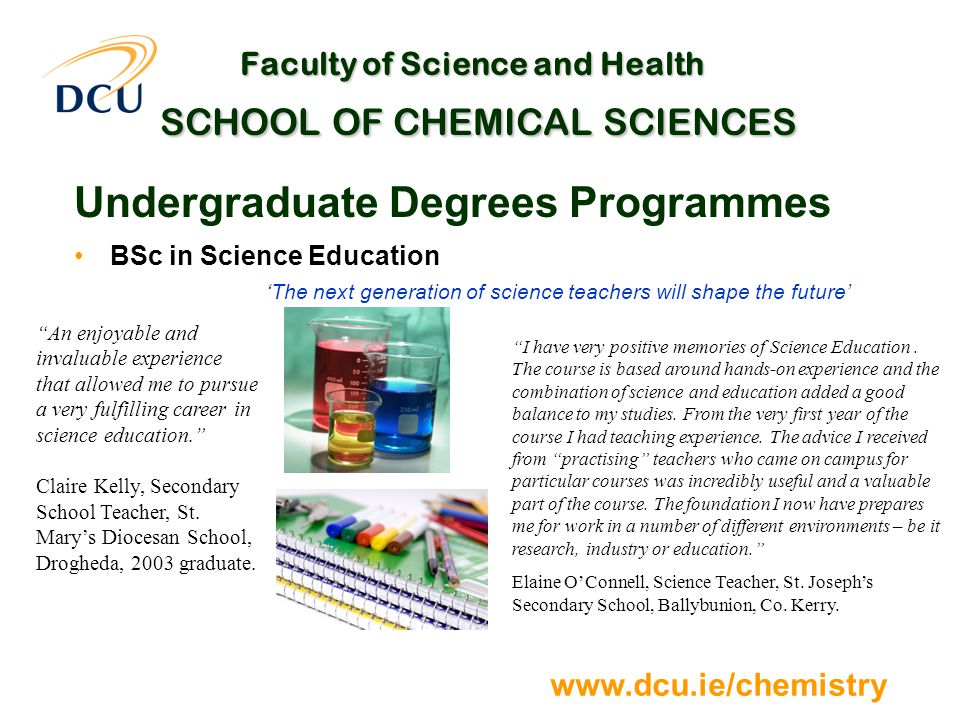 www.dcu.ie/chemistry Faculty of Science and Health SCHOOL OF CHEMICAL SCIENCES Undergraduate Degrees Programmes BSc in Science Education 'The next generation of science teachers will shape the future' I have very positive memories of Science Education.
