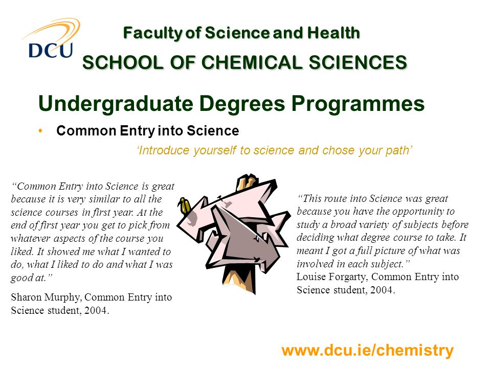 www.dcu.ie/chemistry Faculty of Science and Health SCHOOL OF CHEMICAL SCIENCES Undergraduate Degrees Programmes Common Entry into Science 'Introduce yourself to science and chose your path' Common Entry into Science is great because it is very similar to all the science courses in first year.