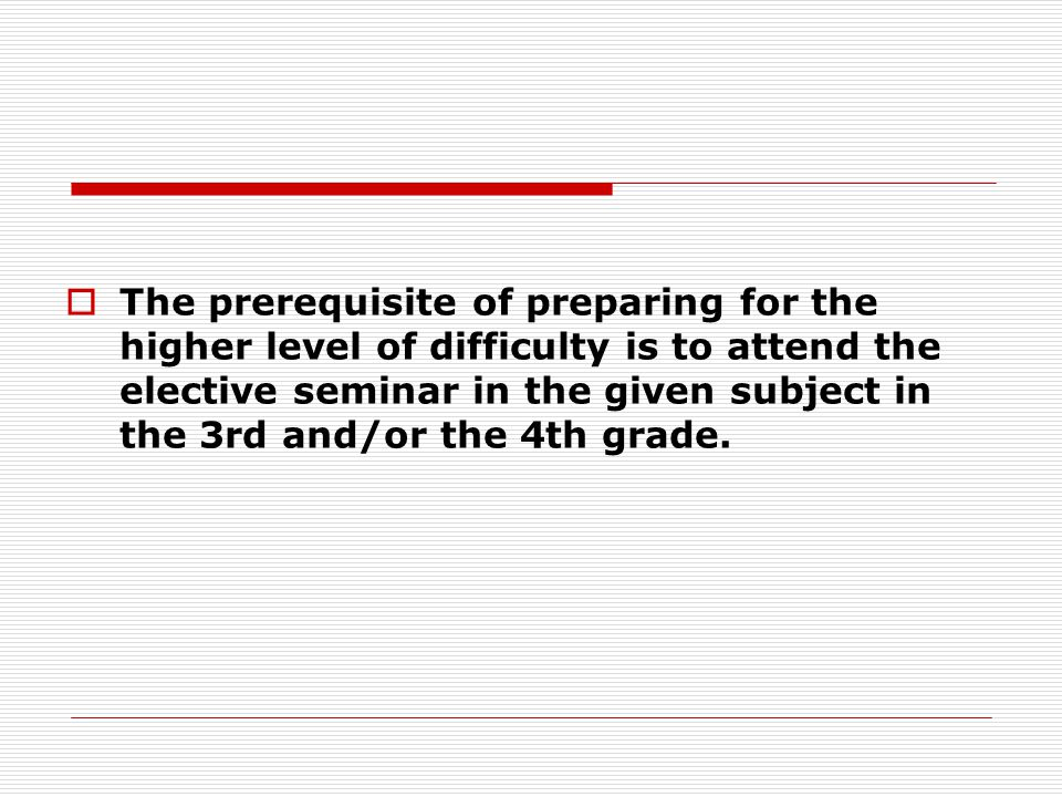  The prerequisite of preparing for the higher level of difficulty is to attend the elective seminar in the given subject in the 3rd and/or the 4th grade.
