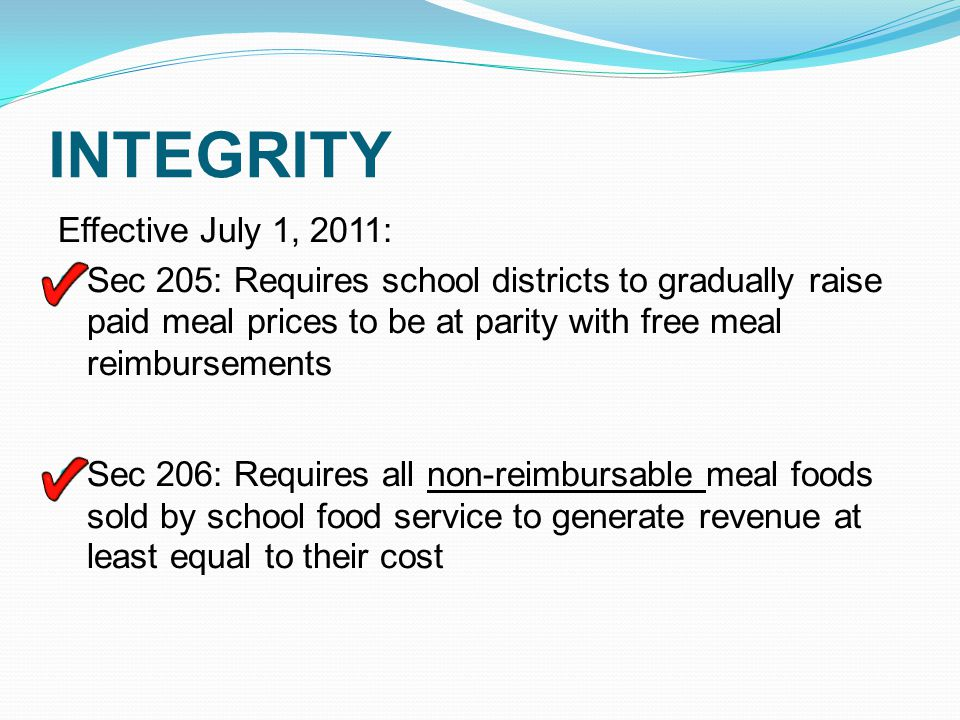 INTEGRITY Sec 207: Consolidate CRE and SMI and conduct a review every 3 years Sec 302: Food safety requirements Sec 308: Improve food safety Sec 307: Directs USDA to identify allowable charges to school food service accounts Sec 143: Requires a review of local policies on meal charges and the provision of alternate meals to children without funds to purchase a meal.