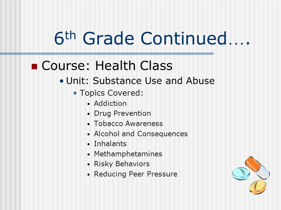 6 th Grade Continued …. Course: Health Class Unit: Substance Use and Abuse Topics Covered: Addiction Drug Prevention Tobacco Awareness Alcohol and Con