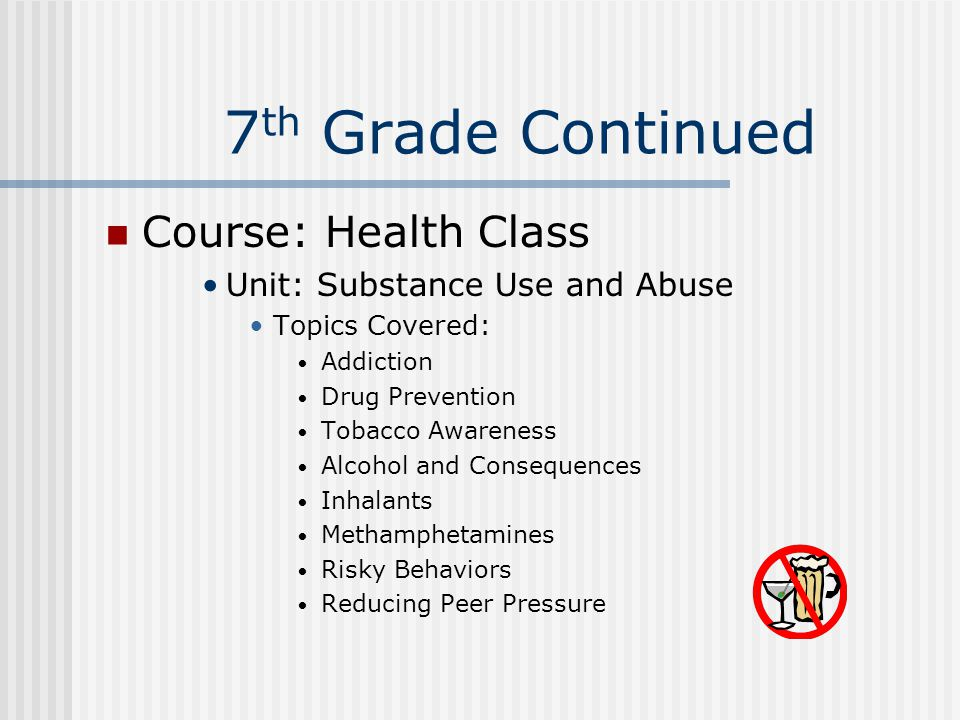 7 th Grade Continued Course: Health Class Unit: Substance Use and Abuse Topics Covered: Addiction Drug Prevention Tobacco Awareness Alcohol and Conseq