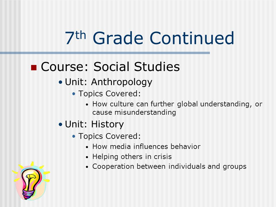 7 th Grade Continued Course: Social Studies Unit: Anthropology Topics Covered: How culture can further global understanding, or cause misunderstanding