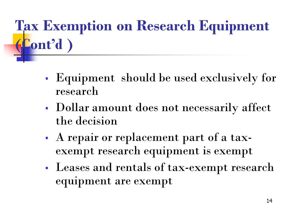 14  Equipment should be used exclusively for research  Dollar amount does not necessarily affect the decision  A repair or replacement part of a tax- exempt research equipment is exempt  Leases and rentals of tax-exempt research equipment are exempt Tax Exemption on Research Equipment (Cont'd )