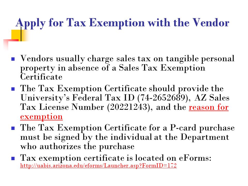 18 Apply for Tax Exemption with the Vendor Vendors usually charge sales tax on tangible personal property in absence of a Sales Tax Exemption Certificate The Tax Exemption Certificate should provide the University's Federal Tax ID (74-2652689), AZ Sales Tax License Number (20221243), and the reason for exemption The Tax Exemption Certificate for a P-card purchase must be signed by the individual at the Department who authorizes the purchase Tax exemption certificate is located on eForms: http://uabis.arizona.edu/eforms/Launcher.asp FormID=172 http://uabis.arizona.edu/eforms/Launcher.asp FormID=172