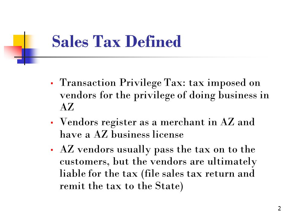 2 Sales Tax Defined  Transaction Privilege Tax: tax imposed on vendors for the privilege of doing business in AZ  Vendors register as a merchant in AZ and have a AZ business license  AZ vendors usually pass the tax on to the customers, but the vendors are ultimately liable for the tax (file sales tax return and remit the tax to the State)