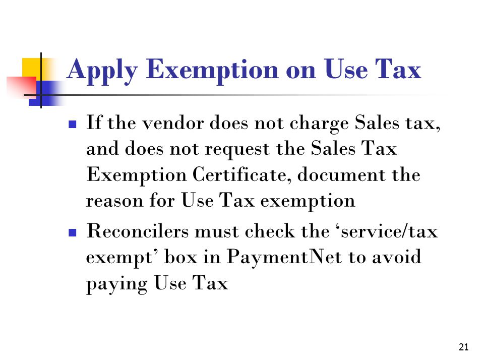 21 Apply Exemption on Use Tax If the vendor does not charge Sales tax, and does not request the Sales Tax Exemption Certificate, document the reason for Use Tax exemption Reconcilers must check the 'service/tax exempt' box in PaymentNet to avoid paying Use Tax