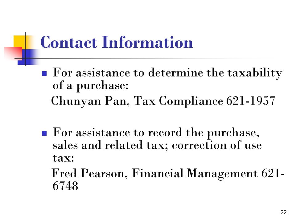 22 Contact Information For assistance to determine the taxability of a purchase: Chunyan Pan, Tax Compliance 621-1957 For assistance to record the purchase, sales and related tax; correction of use tax: Fred Pearson, Financial Management 621- 6748