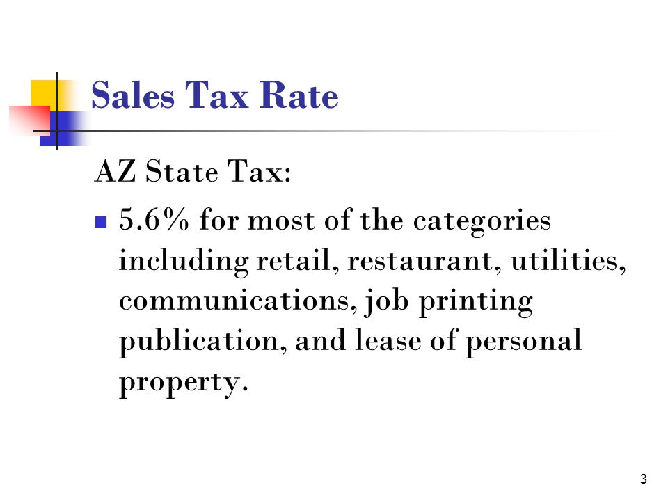 3 Sales Tax Rate AZ State Tax: 5.6% for most of the categories including retail, restaurant, utilities, communications, job printing publication, and lease of personal property.