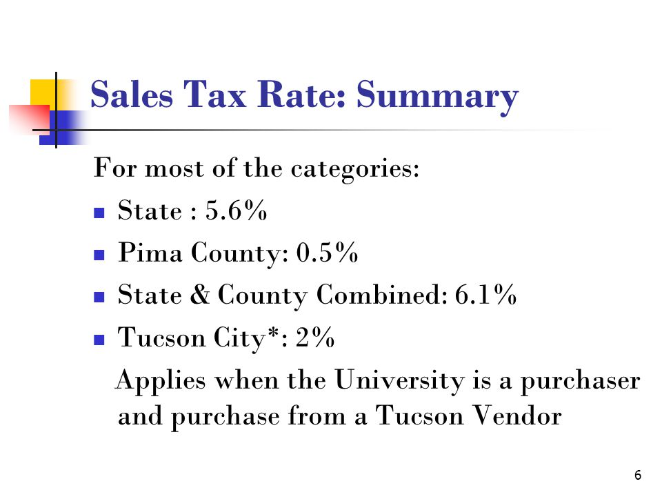 7 Sales Tax Rate: Transient Lodging Transient Lodging Classification (Hotel Tax*) State: 5.5% Pima County 0.55% Tucson City: 6% Total in Tucson: 12.05% * varies if the hotel is located in different state, county and city