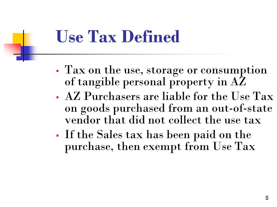 8 Use Tax Defined  Tax on the use, storage or consumption of tangible personal property in AZ  AZ Purchasers are liable for the Use Tax on goods purchased from an out-of-state vendor that did not collect the use tax  If the Sales tax has been paid on the purchase, then exempt from Use Tax