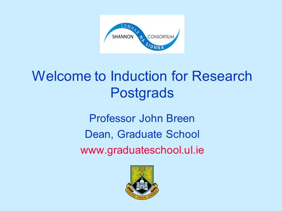 Welcome to Induction for Research Postgrads Professor John Breen Dean, Graduate School www.graduateschool.ul.ie